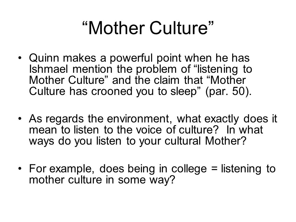 Mother Culture Quinn makes a powerful point when he has Ishmael mention the problem of listening to Mother Culture and the claim that Mother Culture has crooned you to sleep (par.
