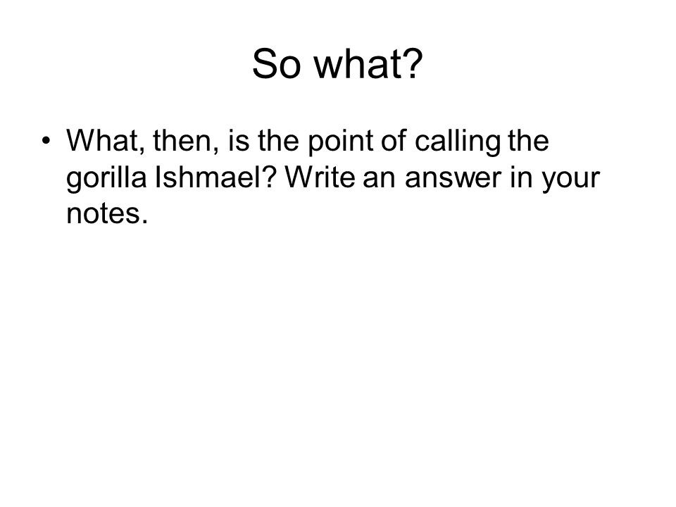 So what What, then, is the point of calling the gorilla Ishmael Write an answer in your notes.