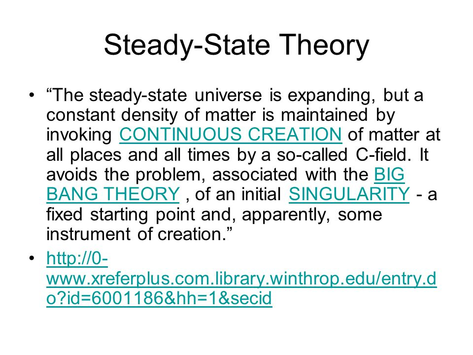 Steady-State Theory The steady-state universe is expanding, but a constant density of matter is maintained by invoking CONTINUOUS CREATION of matter at all places and all times by a so-called C-field.