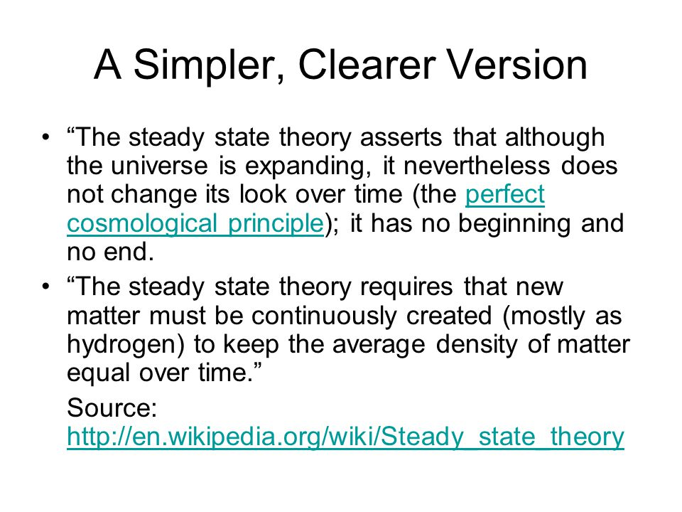 A Simpler, Clearer Version The steady state theory asserts that although the universe is expanding, it nevertheless does not change its look over time (the perfect cosmological principle); it has no beginning and no end.perfect cosmological principle The steady state theory requires that new matter must be continuously created (mostly as hydrogen) to keep the average density of matter equal over time. Source: http://en.wikipedia.org/wiki/Steady_state_theory http://en.wikipedia.org/wiki/Steady_state_theory
