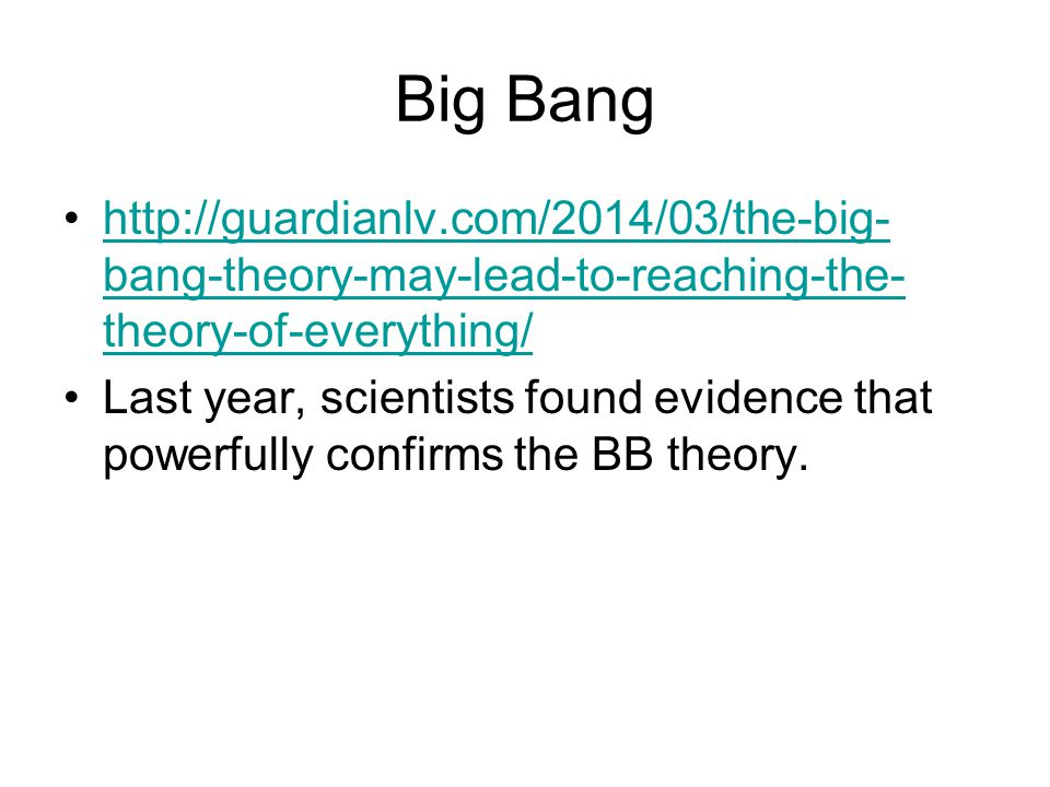 Big Bang http://guardianlv.com/2014/03/the-big- bang-theory-may-lead-to-reaching-the- theory-of-everything/http://guardianlv.com/2014/03/the-big- bang-theory-may-lead-to-reaching-the- theory-of-everything/ Last year, scientists found evidence that powerfully confirms the BB theory.