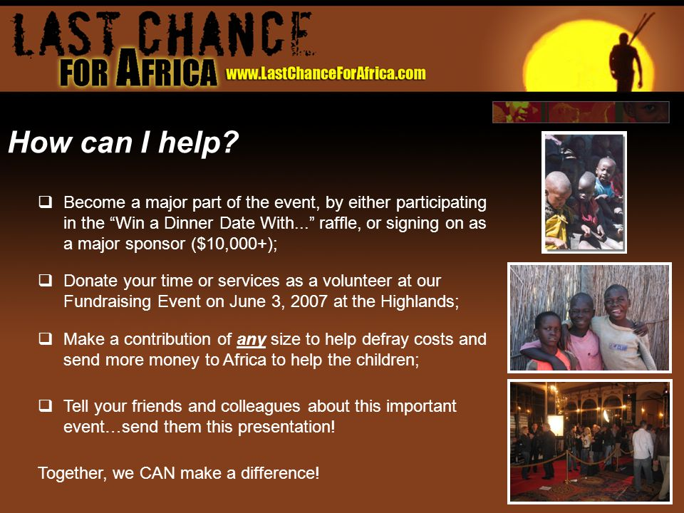  Become a major part of the event, by either participating in the Win a Dinner Date With... raffle, or signing on as a major sponsor ($10,000+);  Donate your time or services as a volunteer at our Fundraising Event on June 3, 2007 at the Highlands;  Make a contribution of any size to help defray costs and send more money to Africa to help the children;  Tell your friends and colleagues about this important event…send them this presentation.