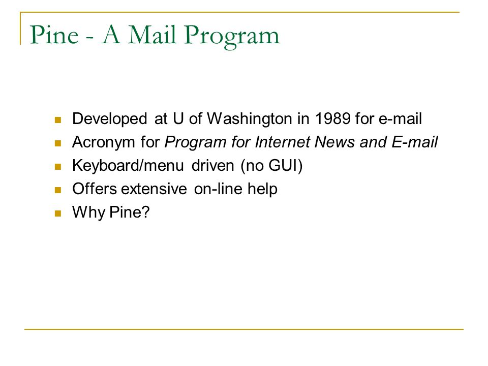 3 Components Necessary for E-mail Mail program:  examples: Pine, Microsoft Outlook, Eudora, elm  generically referred to as: mail client, mailer, mail application Mail server – 24x7 machine Mailbox:  Identified by your account name  Specially formatted file set up for you to hold your email messages – only you read from it; everyone else sends to it