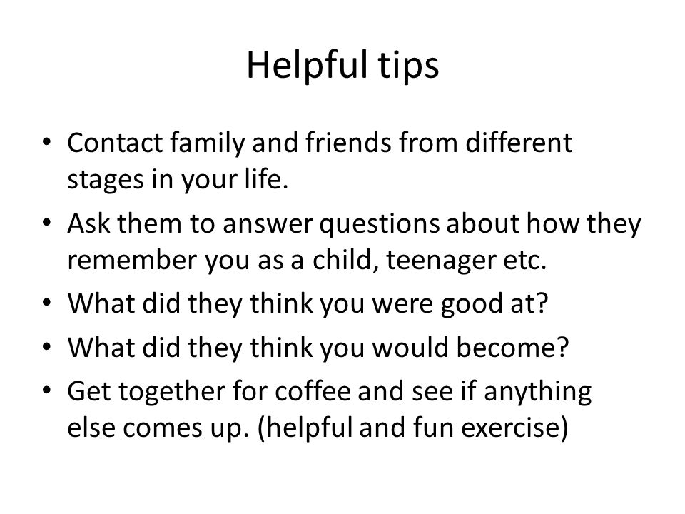 Helpful tips Contact family and friends from different stages in your life.
