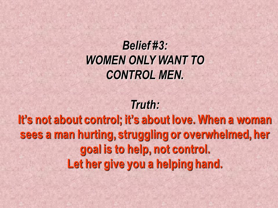 Belief #2: A STRONG, CONFIDENT WOMAN DOESN'T NEED A MAN TO TAKE CARE OF HER. Truth: Everyone loves to be taken care of and to feel needed. Even if a w