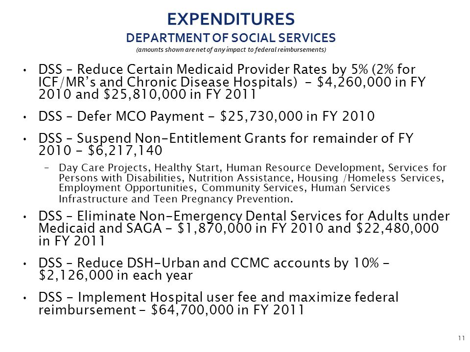11 EXPENDITURES DEPARTMENT OF SOCIAL SERVICES (amounts shown are net of any impact to federal reimbursements) DSS – Reduce Certain Medicaid Provider Rates by 5% (2% for ICF/MR's and Chronic Disease Hospitals) - $4,260,000 in FY 2010 and $25,810,000 in FY 2011 DSS – Defer MCO Payment - $25,730,000 in FY 2010 DSS – Suspend Non-Entitlement Grants for remainder of FY 2010 - $6,217,140 –Day Care Projects, Healthy Start, Human Resource Development, Services for Persons with Disabilities, Nutrition Assistance, Housing /Homeless Services, Employment Opportunities, Community Services, Human Services Infrastructure and Teen Pregnancy Prevention.