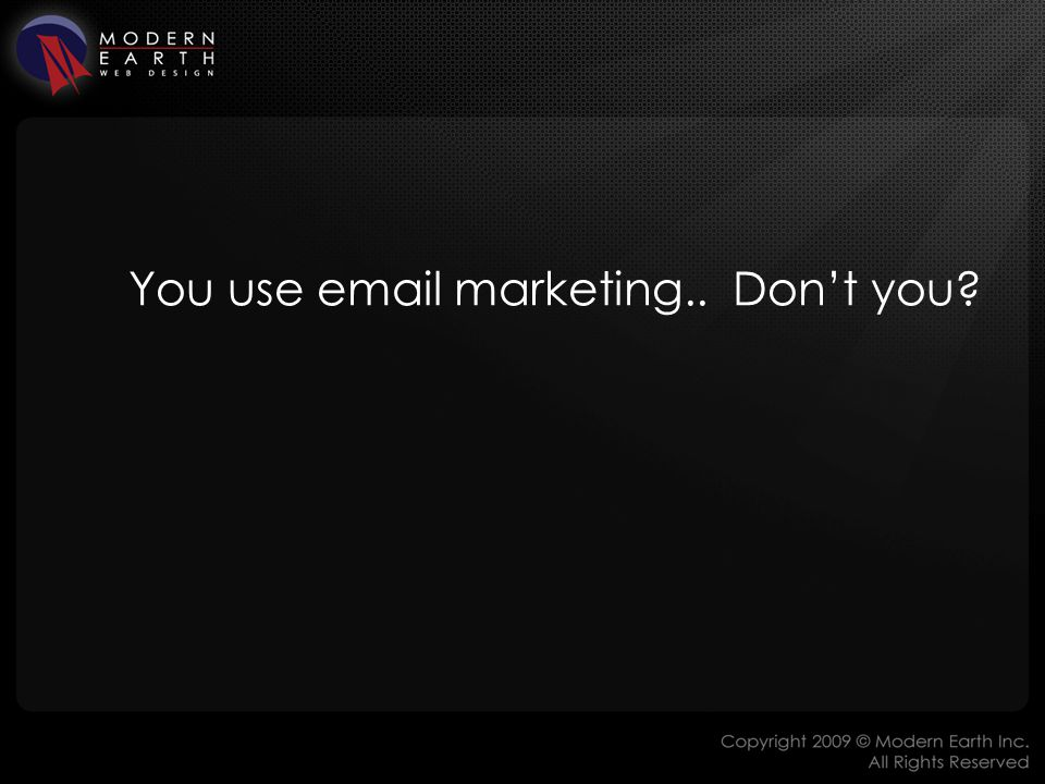 You use email marketing.. Don't you