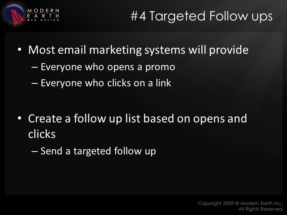 #4 Targeted Follow ups Most email marketing systems will provide – Everyone who opens a promo – Everyone who clicks on a link Create a follow up list based on opens and clicks – Send a targeted follow up