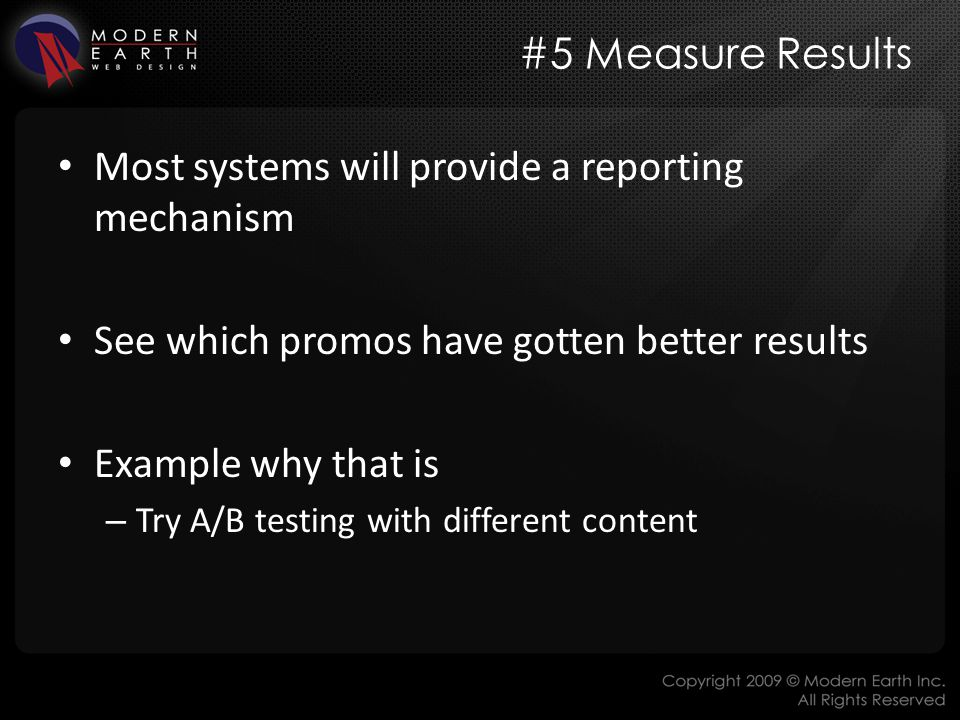 #5 Measure Results Most systems will provide a reporting mechanism See which promos have gotten better results Example why that is – Try A/B testing with different content