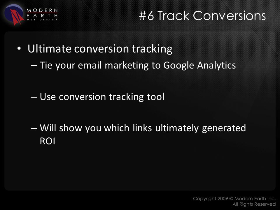 #6 Track Conversions Ultimate conversion tracking – Tie your email marketing to Google Analytics – Use conversion tracking tool – Will show you which links ultimately generated ROI