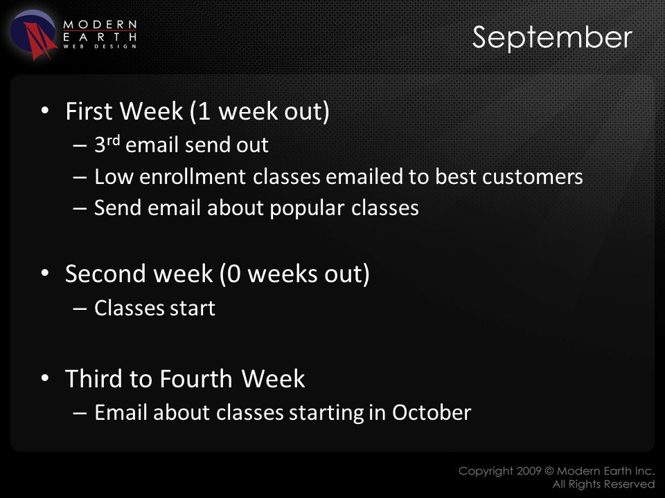 September First Week (1 week out) – 3 rd email send out – Low enrollment classes emailed to best customers – Send email about popular classes Second week (0 weeks out) – Classes start Third to Fourth Week – Email about classes starting in October