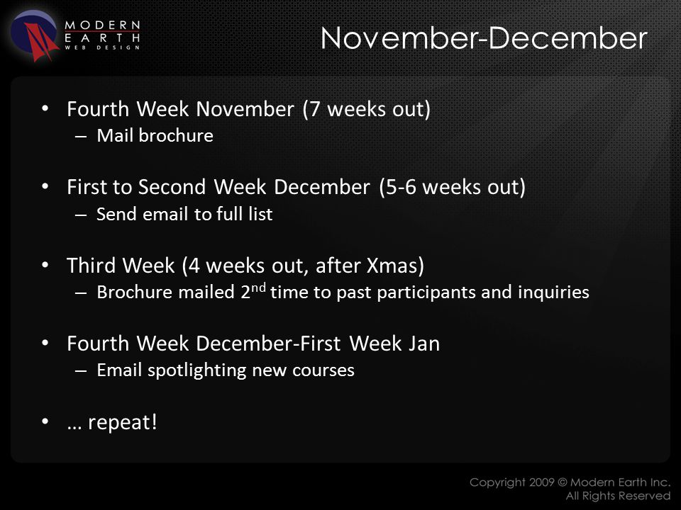 November-December Fourth Week November (7 weeks out) – Mail brochure First to Second Week December (5-6 weeks out) – Send email to full list Third Week (4 weeks out, after Xmas) – Brochure mailed 2 nd time to past participants and inquiries Fourth Week December-First Week Jan – Email spotlighting new courses … repeat!