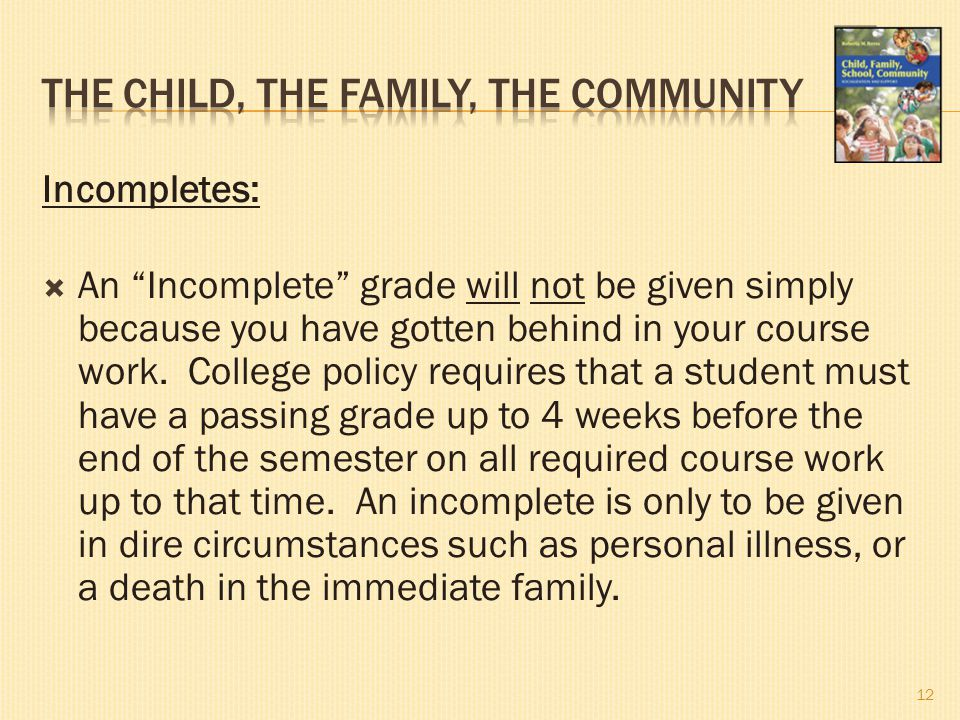 "Incompletes:  An ""Incomplete"" grade will not be given simply because you have gotten behind in your course work. College policy requires that a stude"
