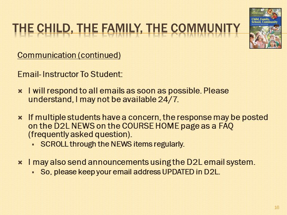 Communication (continued) Email- Instructor To Student:  I will respond to all emails as soon as possible. Please understand, I may not be available