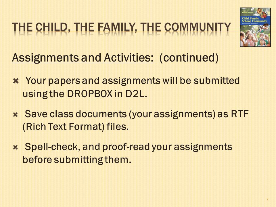 Assignments and Activities: (continued)  Your papers and assignments will be submitted using the DROPBOX in D2L.  Save class documents (your assignm