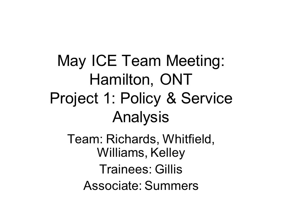 May ICE Team Meeting: Hamilton, ONT Project 1: Policy & Service Analysis Team: Richards, Whitfield, Williams, Kelley Trainees: Gillis Associate: Summers
