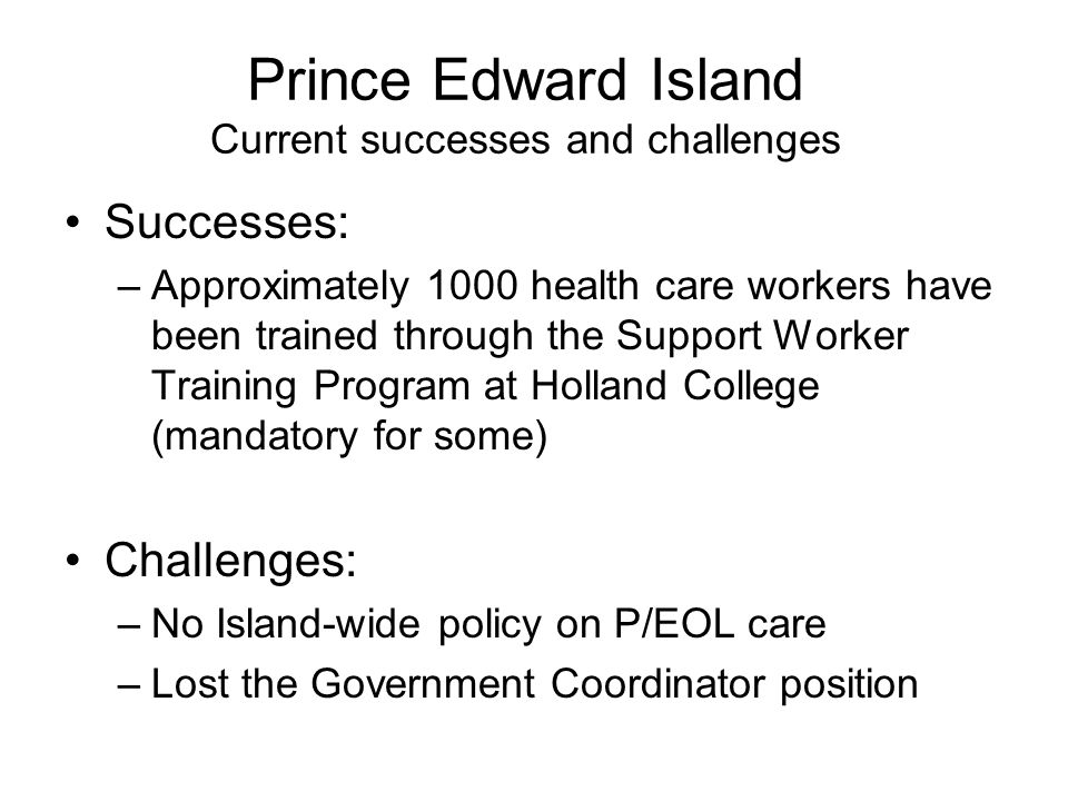 Prince Edward Island Current successes and challenges Successes: –Approximately 1000 health care workers have been trained through the Support Worker Training Program at Holland College (mandatory for some) Challenges: –No Island-wide policy on P/EOL care –Lost the Government Coordinator position