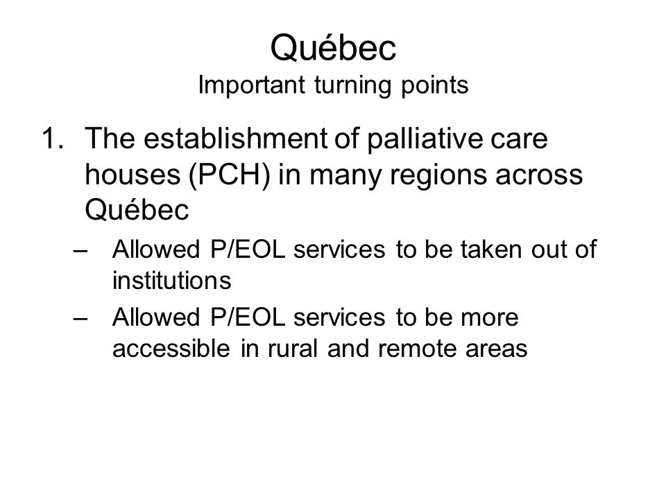 Québec Important turning points 1.The establishment of palliative care houses (PCH) in many regions across Québec –Allowed P/EOL services to be taken out of institutions –Allowed P/EOL services to be more accessible in rural and remote areas