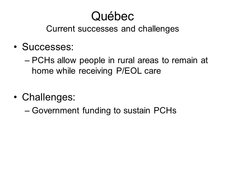 Québec Current successes and challenges Successes: –PCHs allow people in rural areas to remain at home while receiving P/EOL care Challenges: –Government funding to sustain PCHs