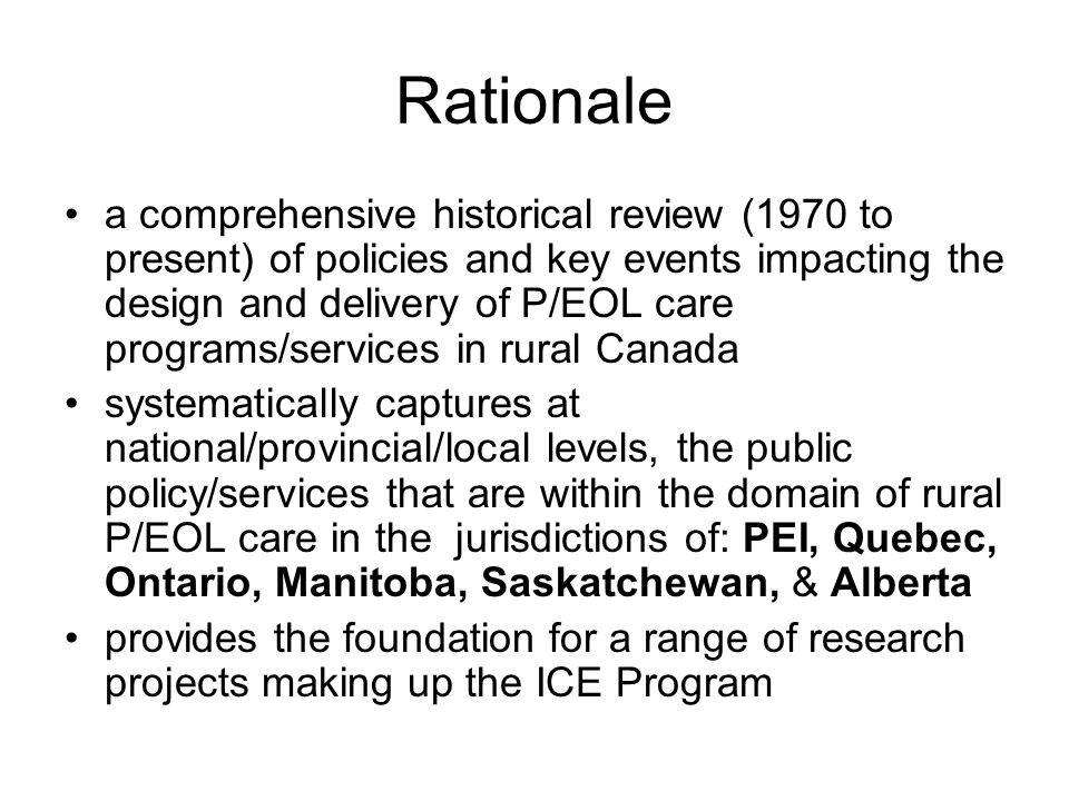 Rationale a comprehensive historical review (1970 to present) of policies and key events impacting the design and delivery of P/EOL care programs/services in rural Canada systematically captures at national/provincial/local levels, the public policy/services that are within the domain of rural P/EOL care in the jurisdictions of: PEI, Quebec, Ontario, Manitoba, Saskatchewan, & Alberta provides the foundation for a range of research projects making up the ICE Program