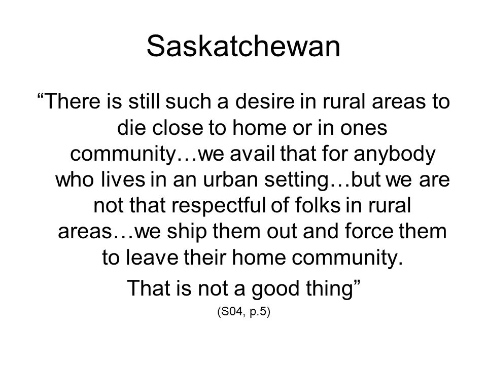 Saskatchewan There is still such a desire in rural areas to die close to home or in ones community…we avail that for anybody who lives in an urban setting…but we are not that respectful of folks in rural areas…we ship them out and force them to leave their home community.