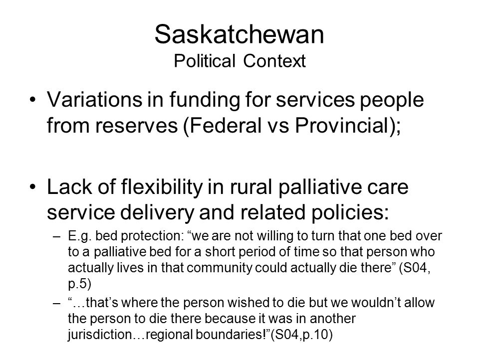 Saskatchewan Political Context Variations in funding for services people from reserves (Federal vs Provincial); Lack of flexibility in rural palliative care service delivery and related policies: –E.g.