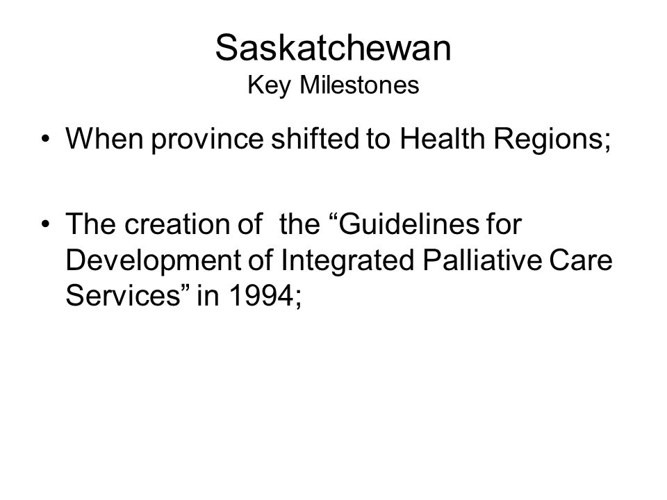 Saskatchewan Key Milestones When province shifted to Health Regions; The creation of the Guidelines for Development of Integrated Palliative Care Services in 1994;