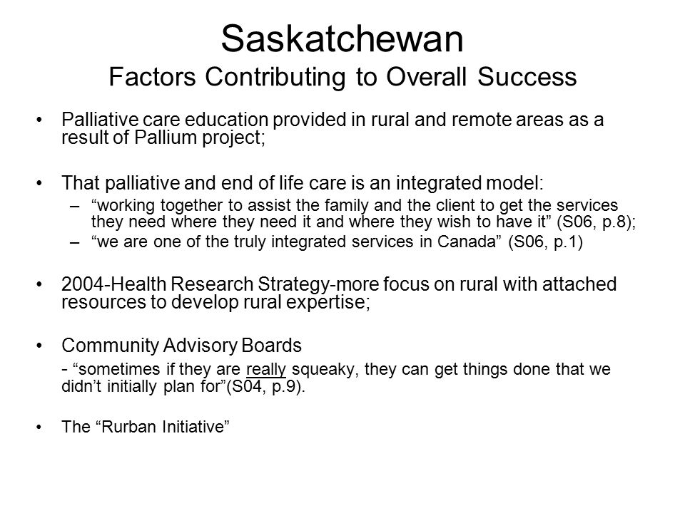 Saskatchewan Factors Contributing to Overall Success Palliative care education provided in rural and remote areas as a result of Pallium project; That palliative and end of life care is an integrated model: – working together to assist the family and the client to get the services they need where they need it and where they wish to have it (S06, p.8); – we are one of the truly integrated services in Canada (S06, p.1) 2004-Health Research Strategy-more focus on rural with attached resources to develop rural expertise; Community Advisory Boards - sometimes if they are really squeaky, they can get things done that we didn't initially plan for (S04, p.9).