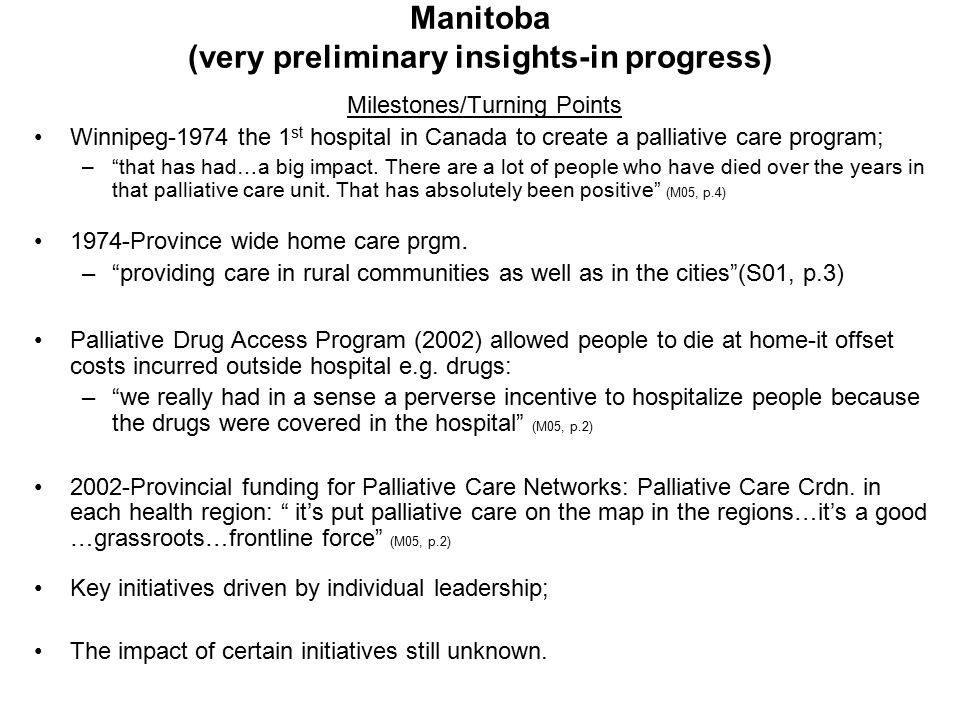 Manitoba (very preliminary insights-in progress) Milestones/Turning Points Winnipeg-1974 the 1 st hospital in Canada to create a palliative care program; – that has had…a big impact.
