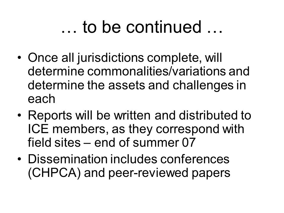 … to be continued … Once all jurisdictions complete, will determine commonalities/variations and determine the assets and challenges in each Reports will be written and distributed to ICE members, as they correspond with field sites – end of summer 07 Dissemination includes conferences (CHPCA) and peer-reviewed papers