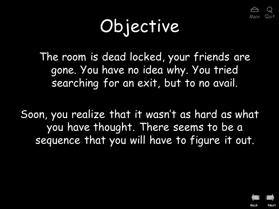 Objective The room is dead locked, your friends are gone.