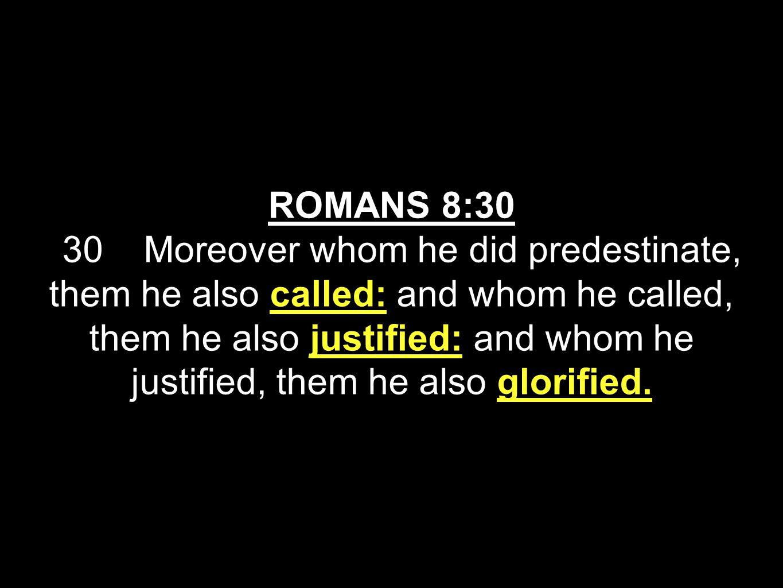 ROMANS 8:30 30 Moreover whom he did predestinate, them he also called: and whom he called, them he also justified: and whom he justified, them he also glorified.