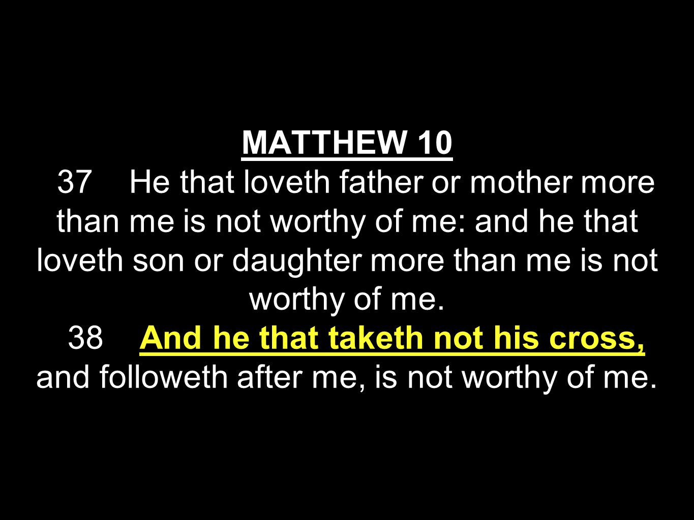 MATTHEW 10 37 He that loveth father or mother more than me is not worthy of me: and he that loveth son or daughter more than me is not worthy of me.