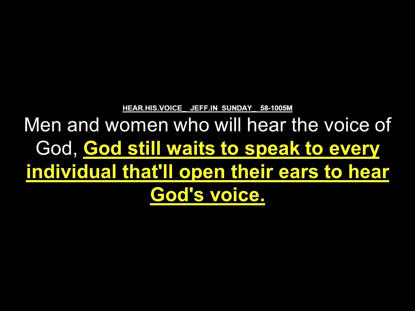 HEAR.HIS.VOICE_ JEFF.IN SUNDAY_ 58-1005M Men and women who will hear the voice of God, God still waits to speak to every individual that ll open their ears to hear God s voice.