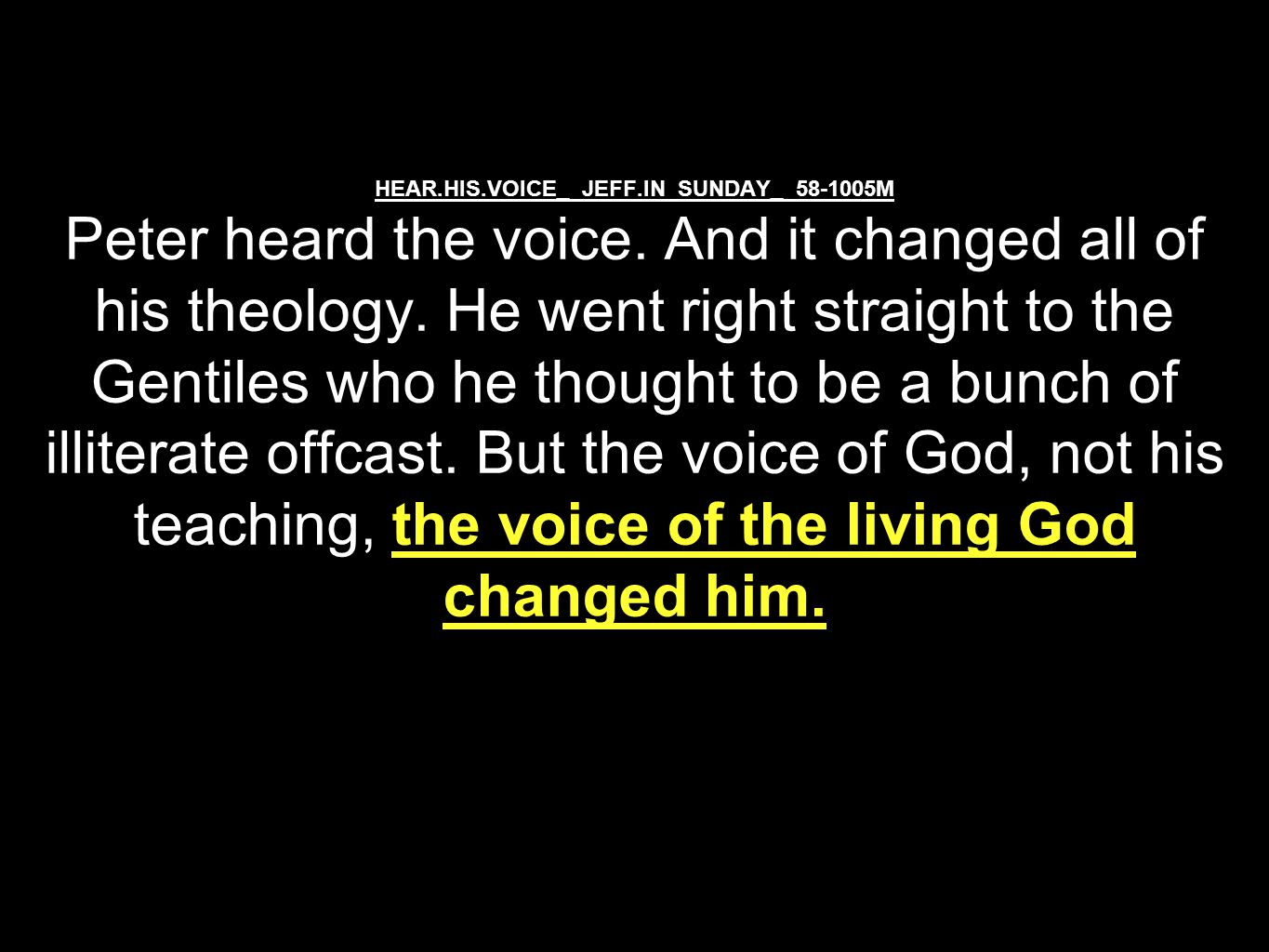 HEAR.HIS.VOICE_ JEFF.IN SUNDAY_ 58-1005M Peter heard the voice. And it changed all of his theology. He went right straight to the Gentiles who he thou