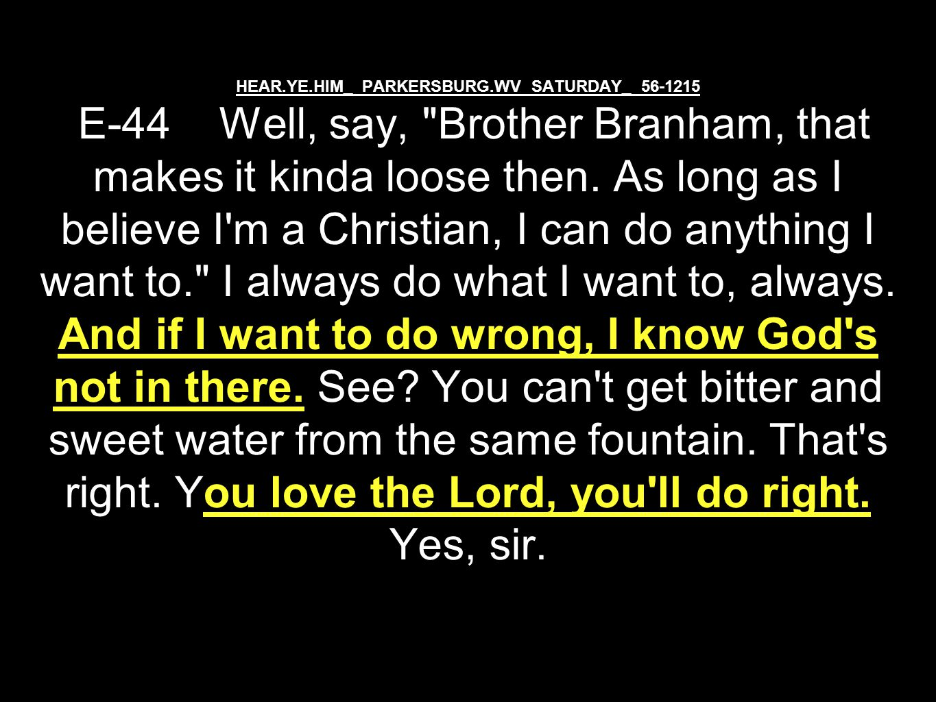 HEAR.YE.HIM_ PARKERSBURG.WV SATURDAY_ 56-1215 E-44 Well, say, Brother Branham, that makes it kinda loose then.