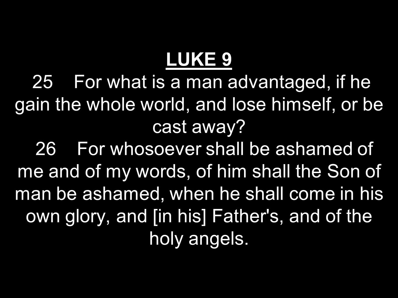 LUKE 9 25 For what is a man advantaged, if he gain the whole world, and lose himself, or be cast away.