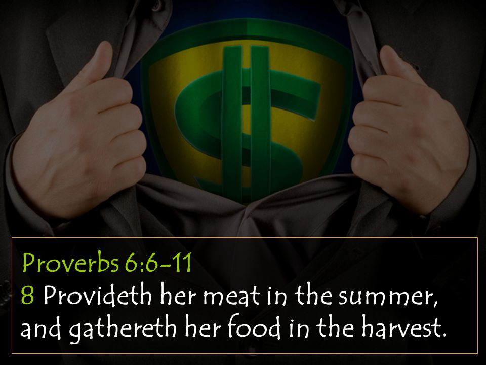 Proverbs 6:6-11 8 Provideth her meat in the summer, and gathereth her food in the harvest.