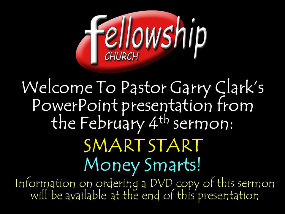 Welcome To Pastor Garry Clark's PowerPoint presentation from the February 4 th sermon: SMART START Money Smarts.