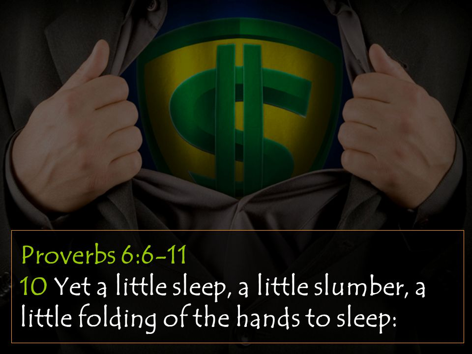 Proverbs 6:6-11 10 Yet a little sleep, a little slumber, a little folding of the hands to sleep: