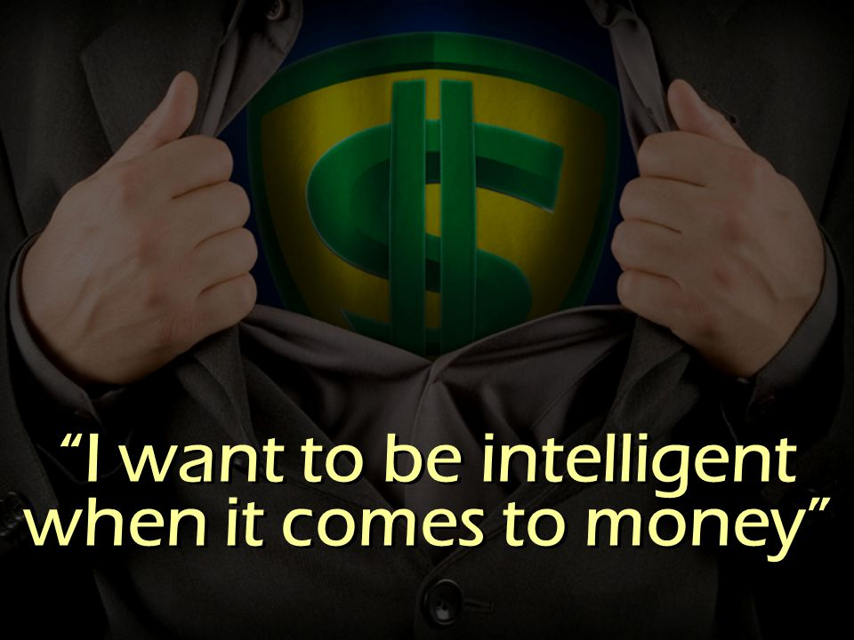 I want to be intelligent when it comes to money