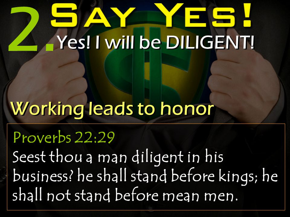 2. Yes. I will be DILIGENT. Proverbs 22:29 Seest thou a man diligent in his business.