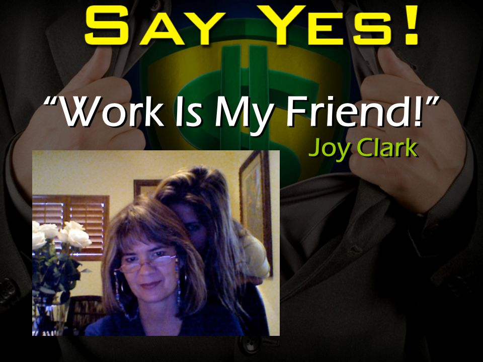 Work Is My Friend! Joy Clark
