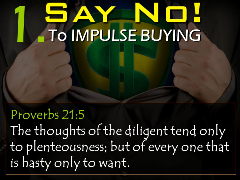 1. To IMPULSE BUYING Proverbs 21:5 The thoughts of the diligent tend only to plenteousness; but of every one that is hasty only to want.