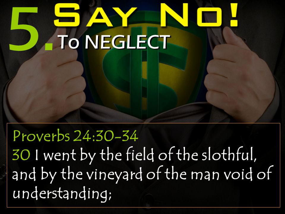 5. To NEGLECT Proverbs 24:30-34 30 I went by the field of the slothful, and by the vineyard of the man void of understanding;