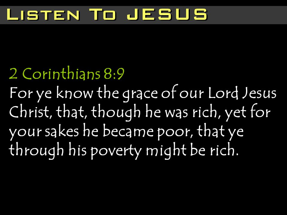 Listen To JESUS 2 Corinthians 8:9 For ye know the grace of our Lord Jesus Christ, that, though he was rich, yet for your sakes he became poor, that ye through his poverty might be rich.