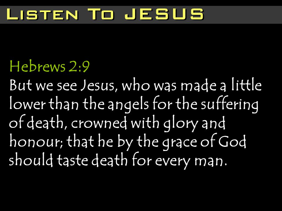 Listen To JESUS Hebrews 2:9 But we see Jesus, who was made a little lower than the angels for the suffering of death, crowned with glory and honour; that he by the grace of God should taste death for every man.