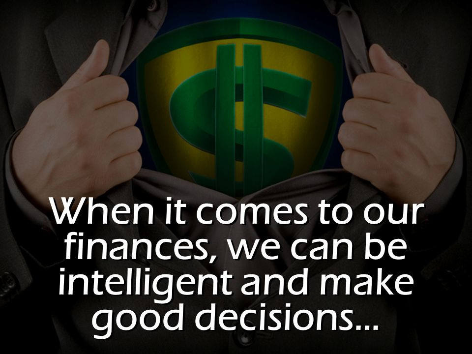 When it comes to our finances, we can be intelligent and make good decisions…