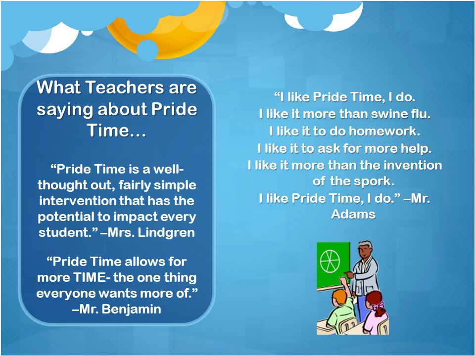 "What Teachers are saying about Pride Time… ""I like Pride Time, I do. I like it more than swine flu. I like it to do homework. I like it to ask for mor"