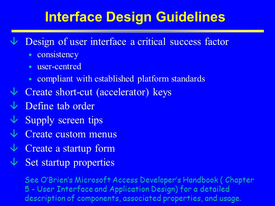 Interface Design Guidelines â Design of user interface a critical success factor  consistency  user-centred  compliant with established platform standards â Create short-cut (accelerator) keys â Define tab order â Supply screen tips â Create custom menus â Create a startup form â Set startup properties See O'Brien's Microsoft Access Developer's Handbook ( Chapter 5 - User Interface and Application Design) for a detailed description of components, associated properties, and usage.